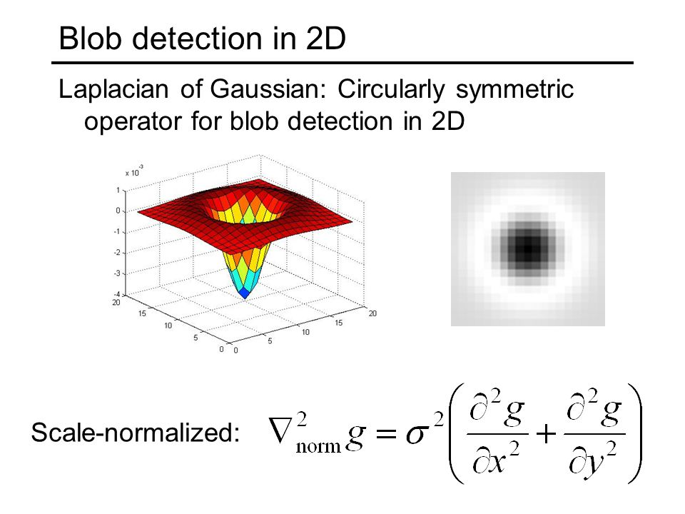 Blob detection in 2D Laplacian of Gaussian: Circularly symmetric operator for blob detection in 2D.