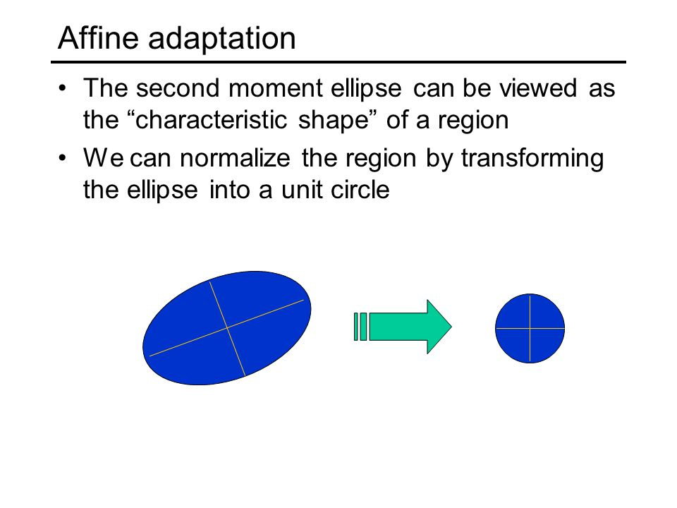 Affine adaptation The second moment ellipse can be viewed as the characteristic shape of a region.