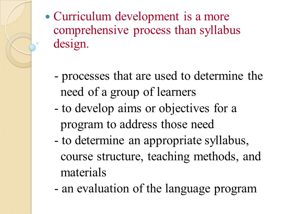 Curriculum development is a more comprehensive process than syllabus design.
