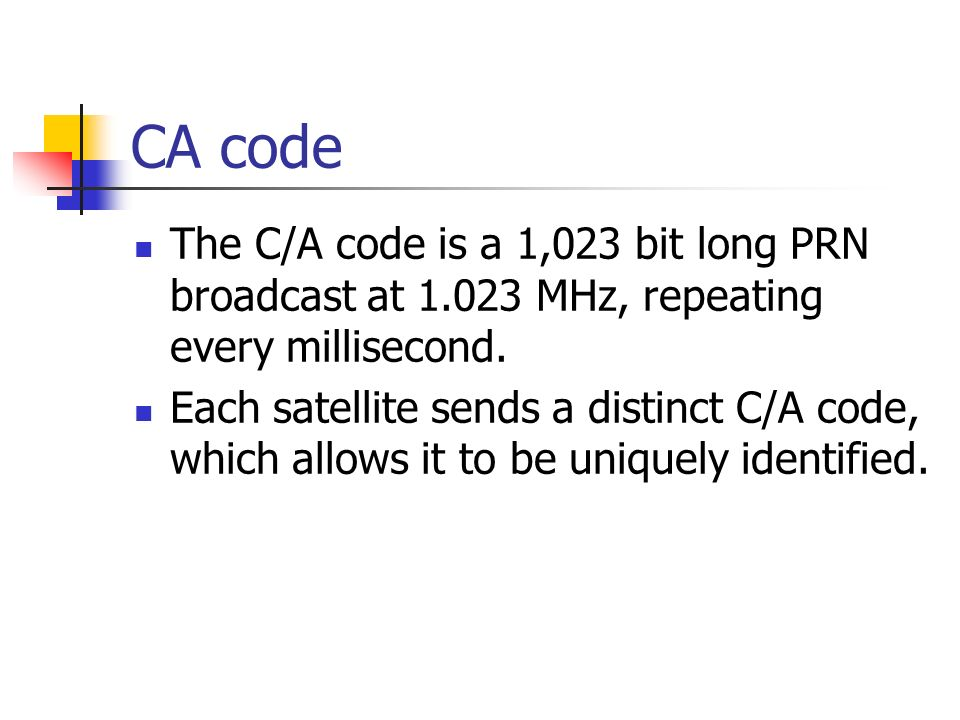 CA code The C/A code is a 1,023 bit long PRN broadcast at 1.023 MHz, repeating every millisecond.