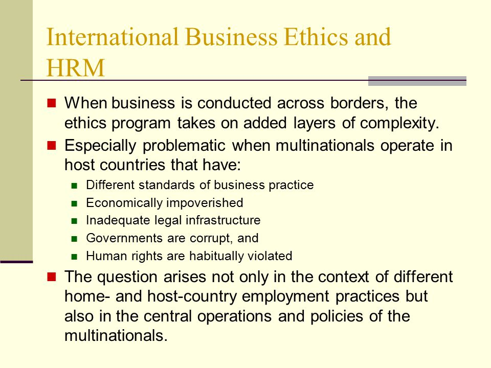business and ethics on a global Three strategies for developing just and consistent global business practices are  examined: 1) international treaties and agreements, 2) global codes of.