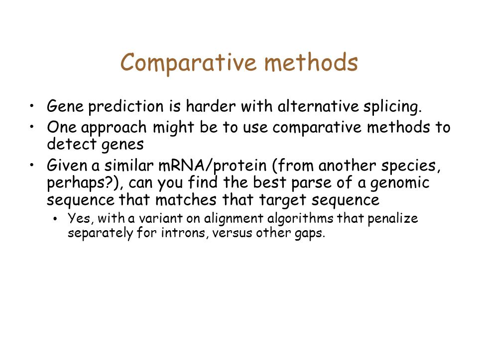 Comparative methods Gene prediction is harder with alternative splicing. One approach might be to use comparative methods to detect genes.