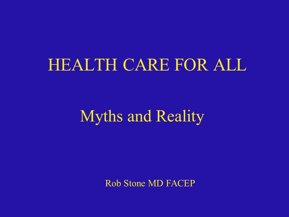 HEALTH CARE FOR ALL Myths and Reality Rob Stone MD FACEP