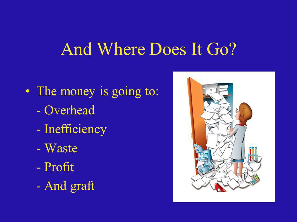 And Where Does It Go The money is going to: - Overhead - Inefficiency