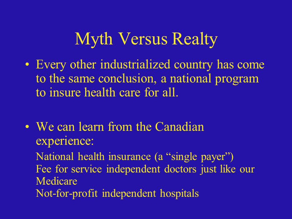 Myth Versus Realty Every other industrialized country has come to the same conclusion, a national program to insure health care for all.