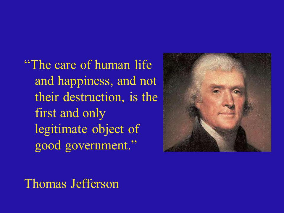 The care of human life and happiness, and not their destruction, is the first and only legitimate object of good government.