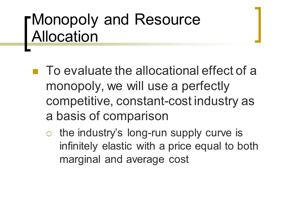 the effect of monopolies on resource allocation in industry Formation of monopolies  it has monopoly power over this resource and is the only  this makes the monopolist's supply curve to the right of the industry.