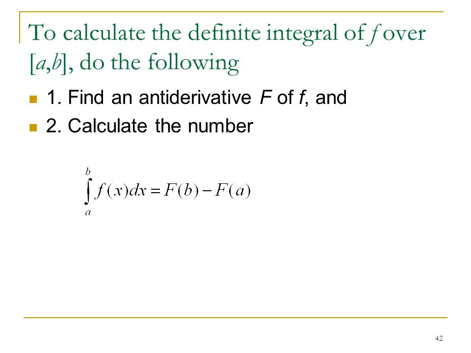 To calculate the definite integral of f over [a,b], do the following