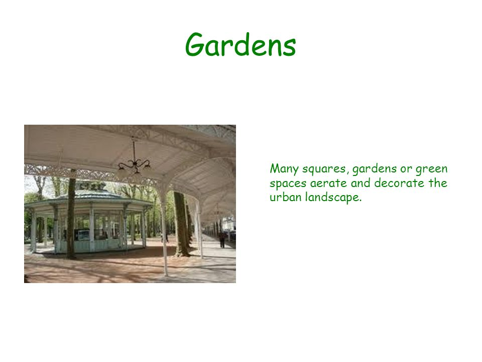 Gardens Many squares, gardens or green spaces aerate and decorate the urban landscape.