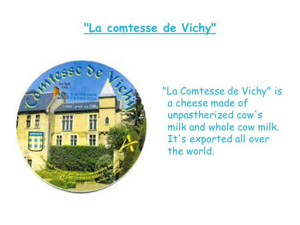 La comtesse de Vichy La Comtesse de Vichy is a cheese made of unpastherized cow s milk and whole cow milk.
