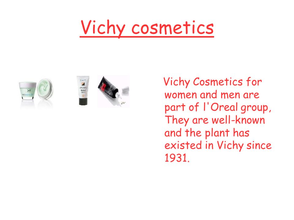 Vichy cosmetics Vichy Cosmetics for women and men are part of l Oreal group, They are well-known and the plant has existed in Vichy since 1931.
