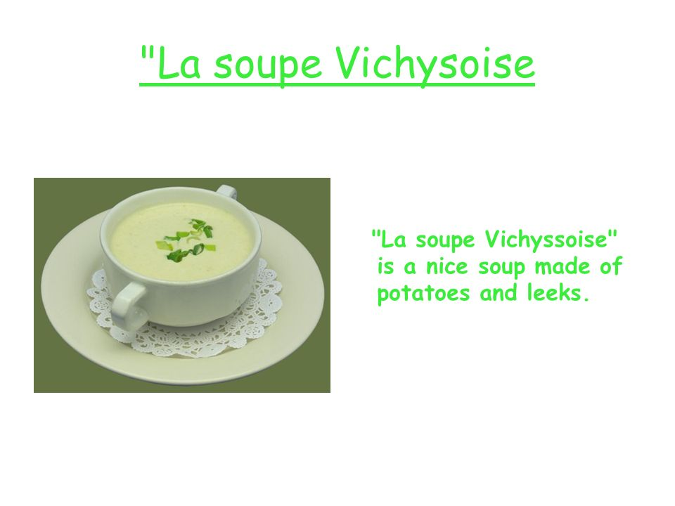 La soupe Vichysoise La soupe Vichyssoise is a nice soup made of potatoes and leeks.