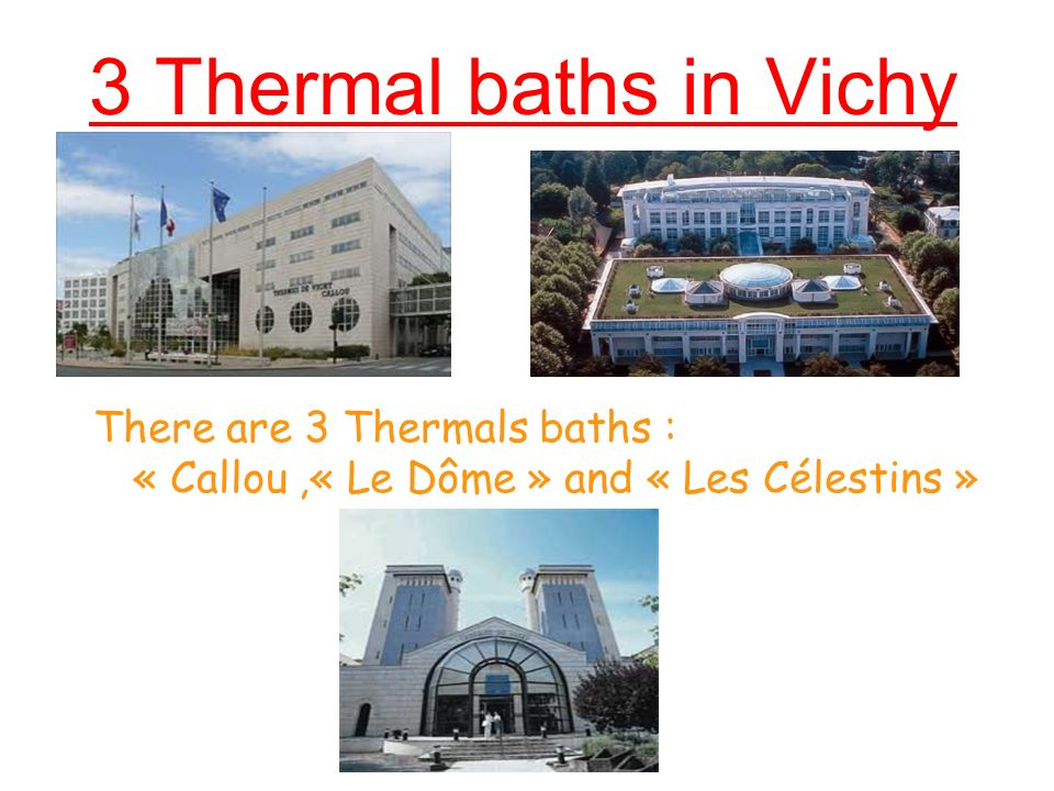 3 Thermal baths in Vichy There are 3 Thermals baths : « Callou ,« Le Dôme » and « Les Célestins »