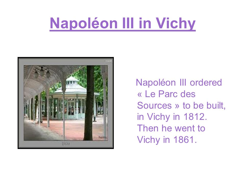 Napoléon III in Vichy Napoléon III ordered « Le Parc des Sources » to be built, in Vichy in 1812.