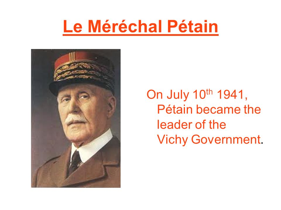 Le Méréchal Pétain On July 10th 1941, Pétain became the leader of the Vichy Government.
