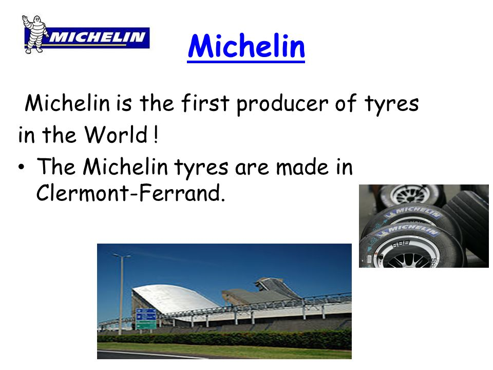 Michelin Michelin is the first producer of tyres in the World !