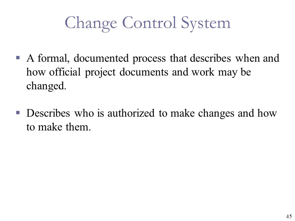 Change Control System A formal, documented process that describes when and how official project documents and work may be changed.