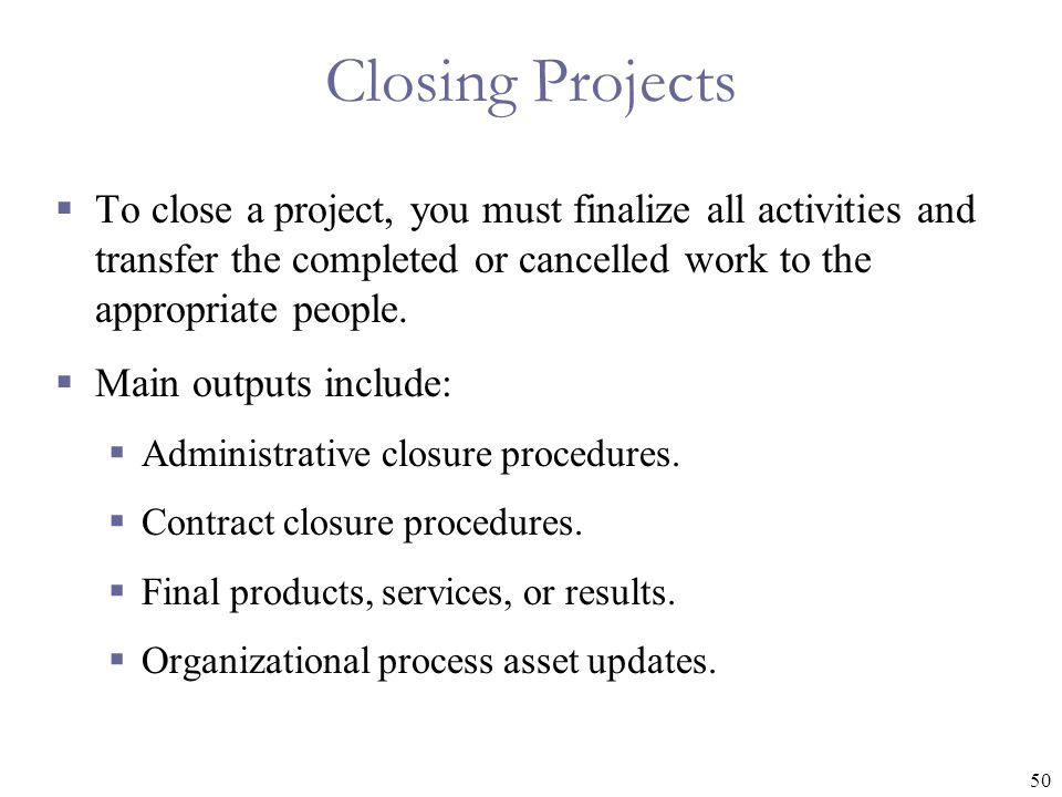 Closing Projects To close a project, you must finalize all activities and transfer the completed or cancelled work to the appropriate people.