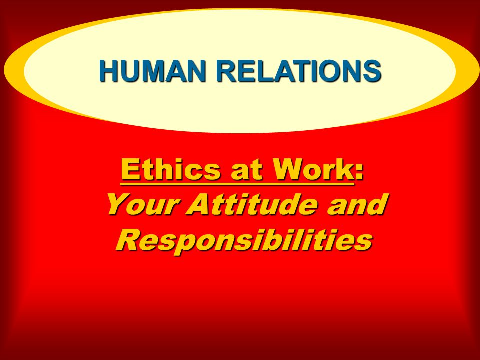 Ethics at Work: Your Attitude and Responsibilities