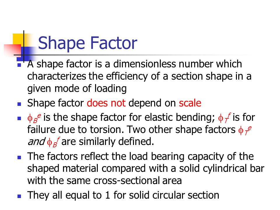 Shape Factor A shape factor is a dimensionless number which characterizes the efficiency of a section shape in a given mode of loading.