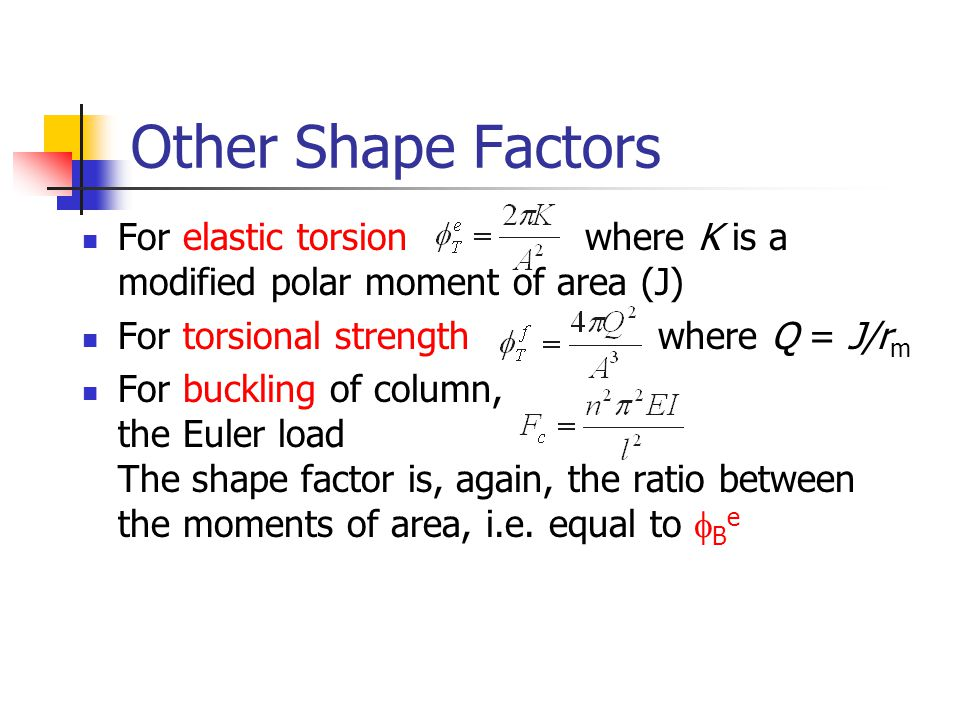 Other Shape Factors For elastic torsion where K is a modified polar moment of area (J) For torsional strength where Q = J/rm.