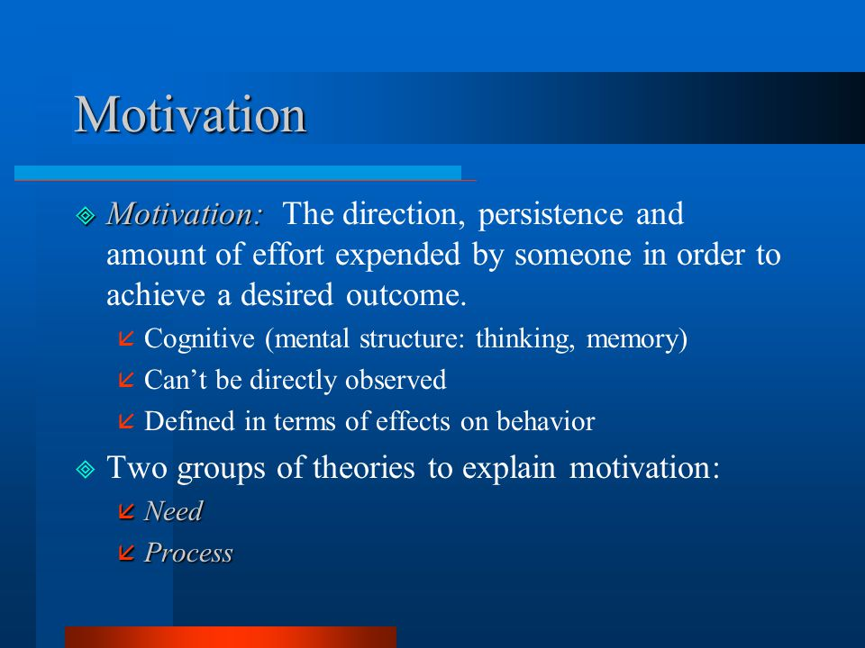 Motivation Motivation: The direction, persistence and amount of effort expended by someone in order to achieve a desired outcome.