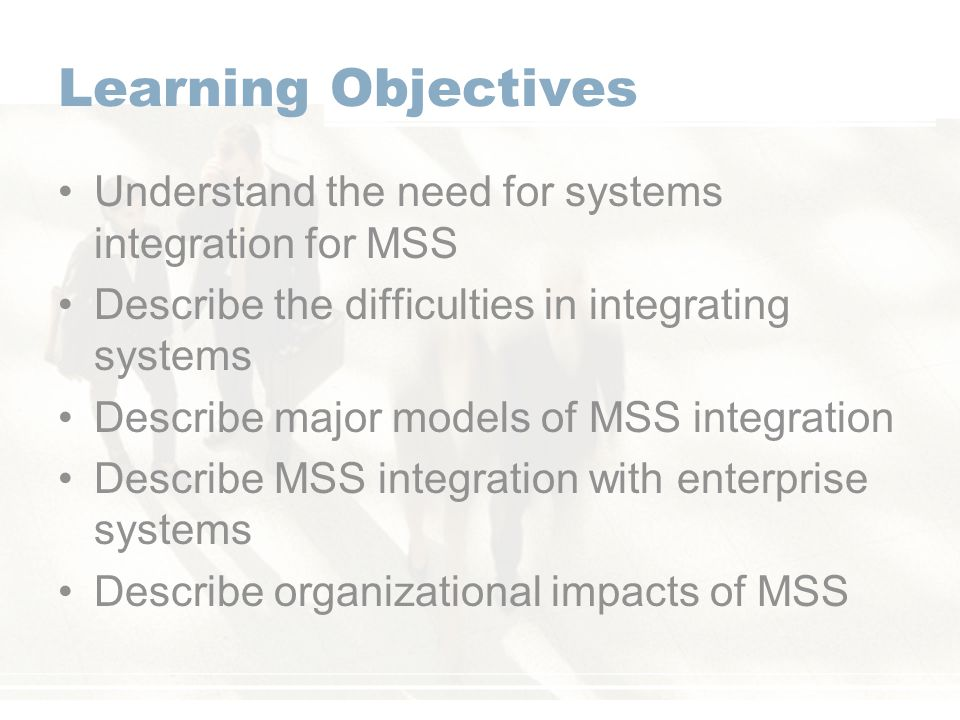 Learning Objectives Understand the need for systems integration for MSS. Describe the difficulties in integrating systems.