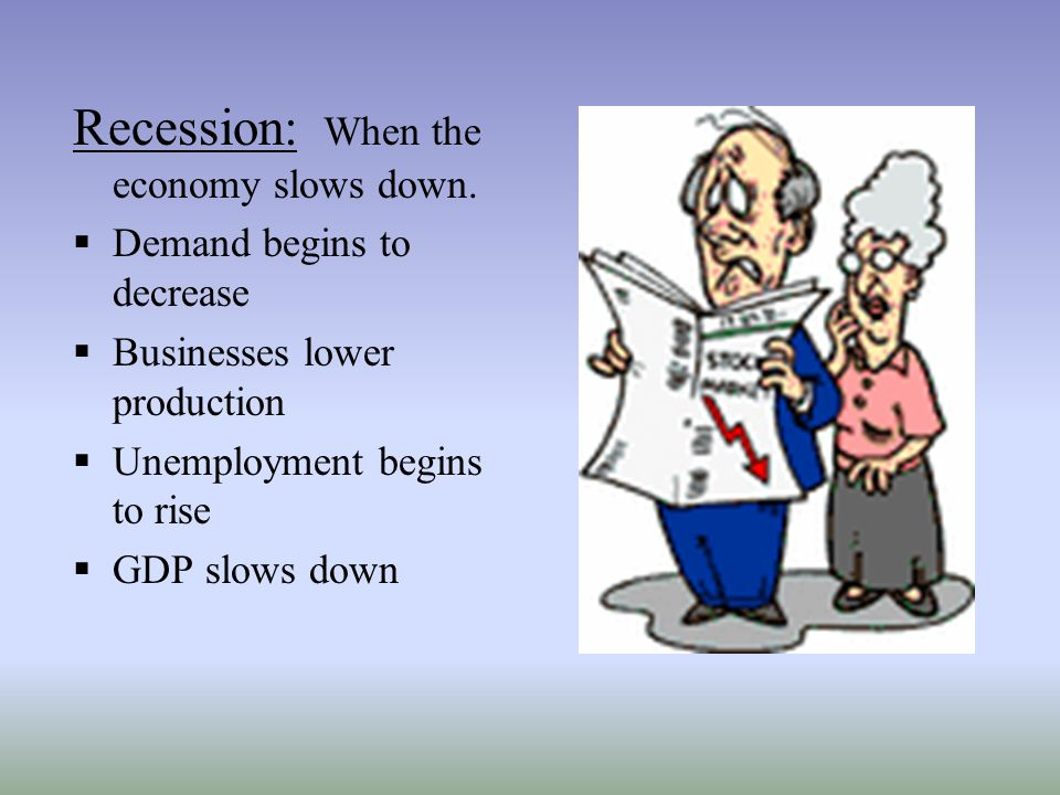 Recession: When the economy slows down.