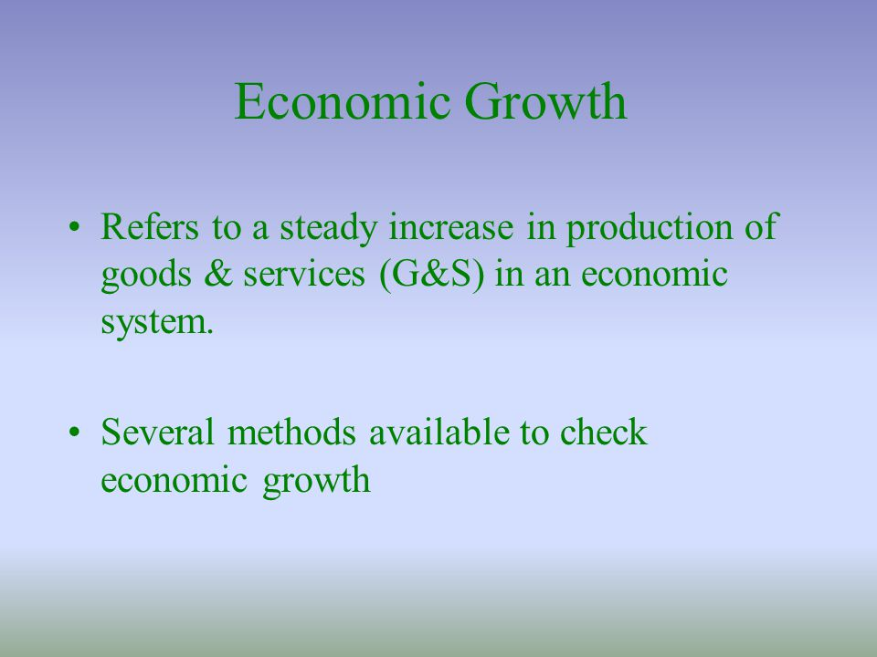 Economic Growth Refers to a steady increase in production of goods & services (G&S) in an economic system.