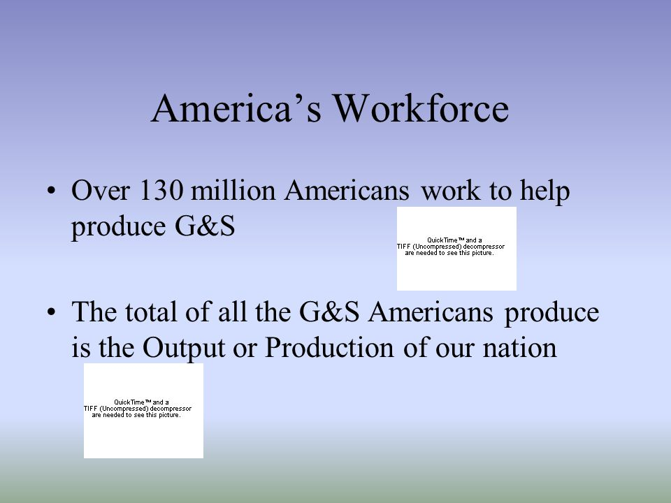 America's Workforce Over 130 million Americans work to help produce G&S.