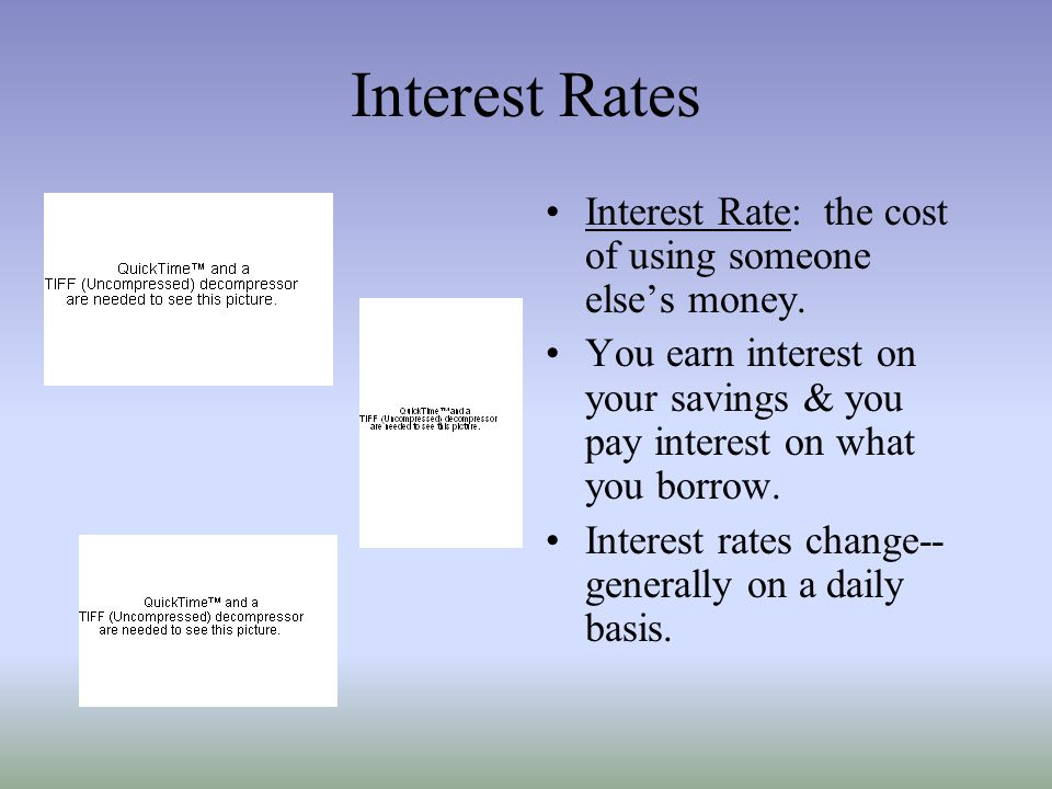 Interest Rates Interest Rate: the cost of using someone else's money.