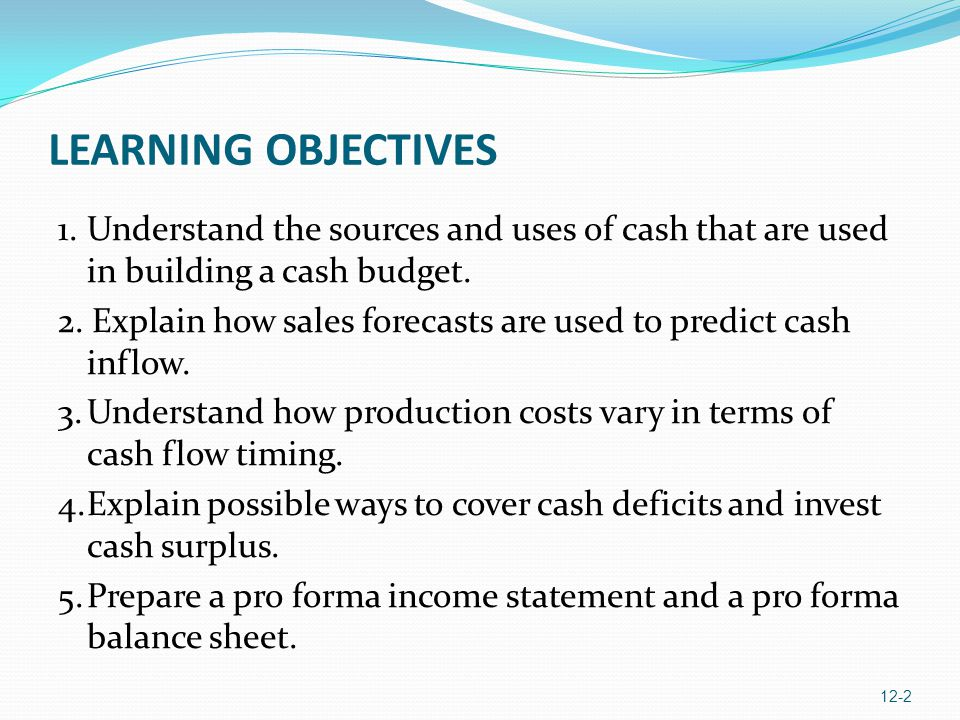 LEARNING OBJECTIVES 1. Understand the sources and uses of cash that are used in building a cash budget.