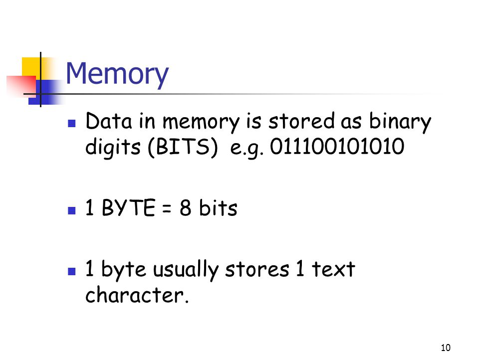 Memory Data in memory is stored as binary digits (BITS) e.g.
