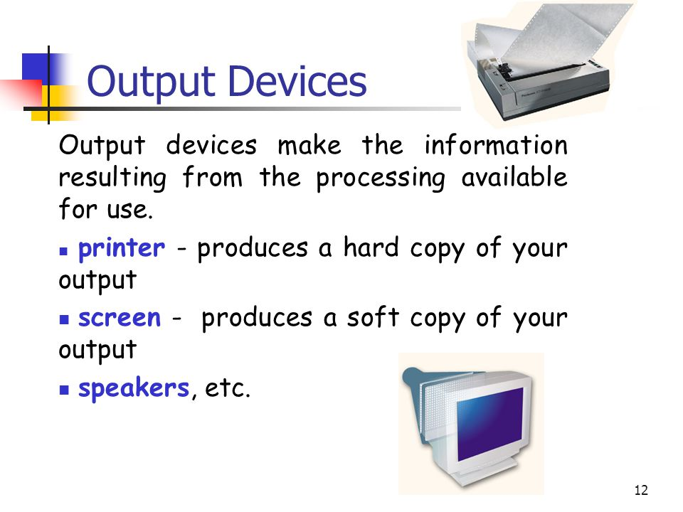 Output Devices Output devices make the information resulting from the processing available for use.