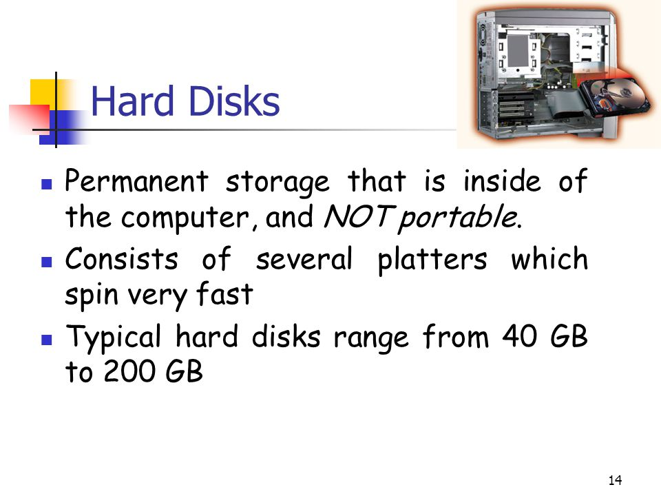 Hard Disks Permanent storage that is inside of the computer, and NOT portable. Consists of several platters which spin very fast.