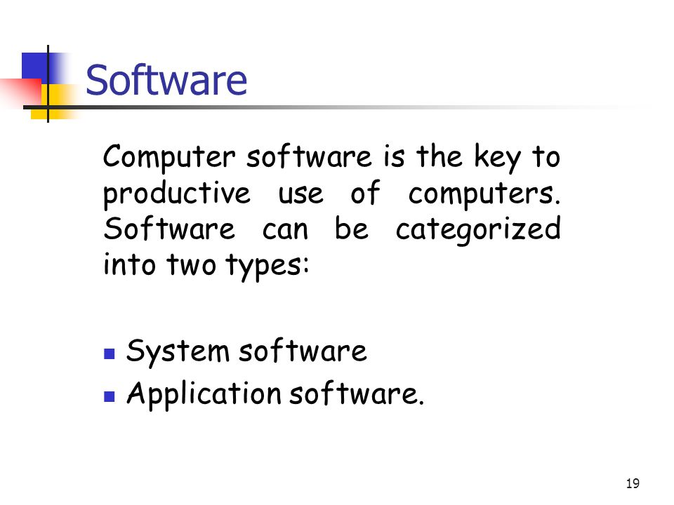 Software Computer software is the key to productive use of computers. Software can be categorized into two types: