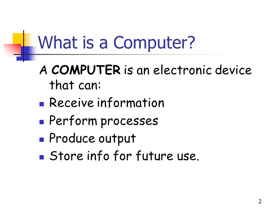 What is a Computer A COMPUTER is an electronic device that can: