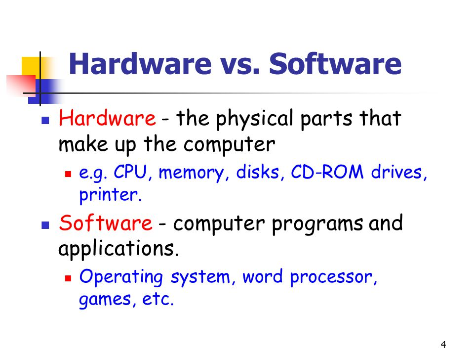 Hardware vs. Software Hardware - the physical parts that make up the computer. e.g. CPU, memory, disks, CD-ROM drives, printer.