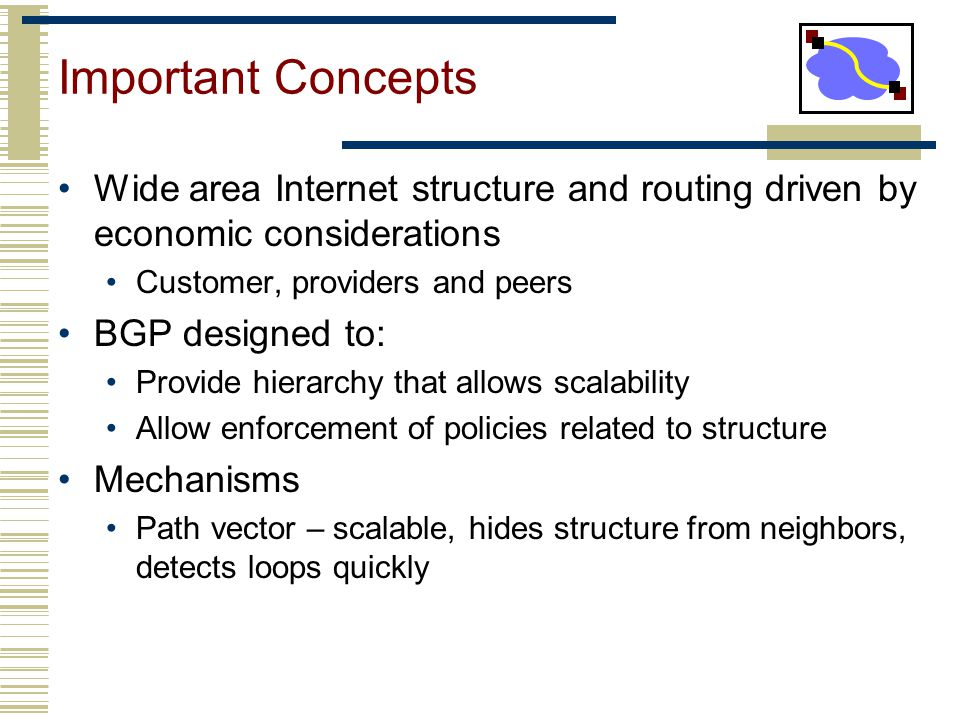 Important Concepts Wide area Internet structure and routing driven by economic considerations. Customer, providers and peers.