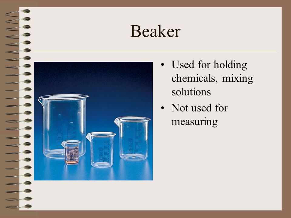 Beaker Used for holding chemicals, mixing solutions