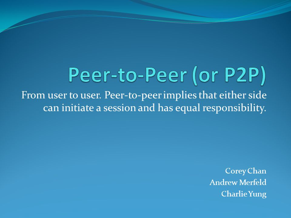 Peer-to-Peer (or P2P) From user to user. Peer-to-peer implies that either side can initiate a session and has equal responsibility.