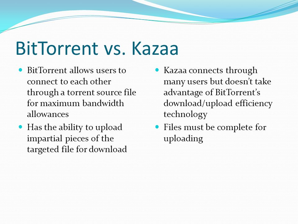 BitTorrent vs. Kazaa BitTorrent allows users to connect to each other through a torrent source file for maximum bandwidth allowances.