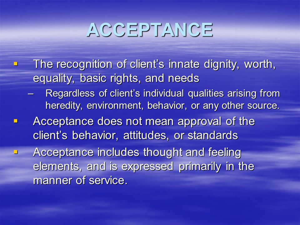 ACCEPTANCE The recognition of client's innate dignity, worth, equality, basic rights, and needs.