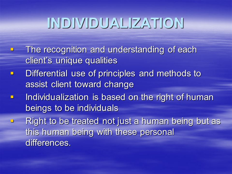 INDIVIDUALIZATION The recognition and understanding of each client's unique qualities.