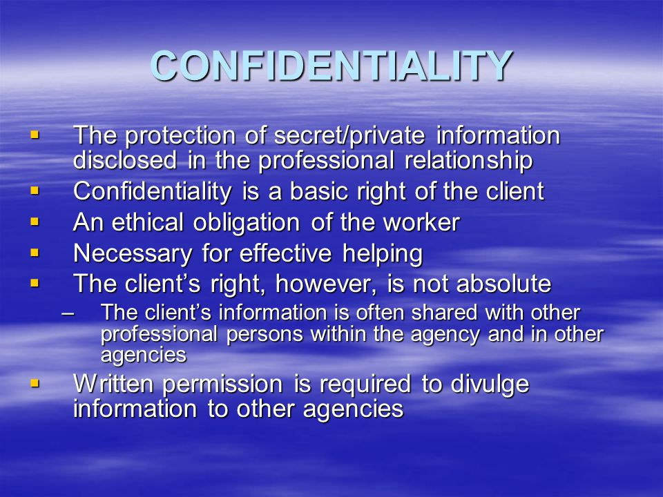 CONFIDENTIALITY The protection of secret/private information disclosed in the professional relationship.