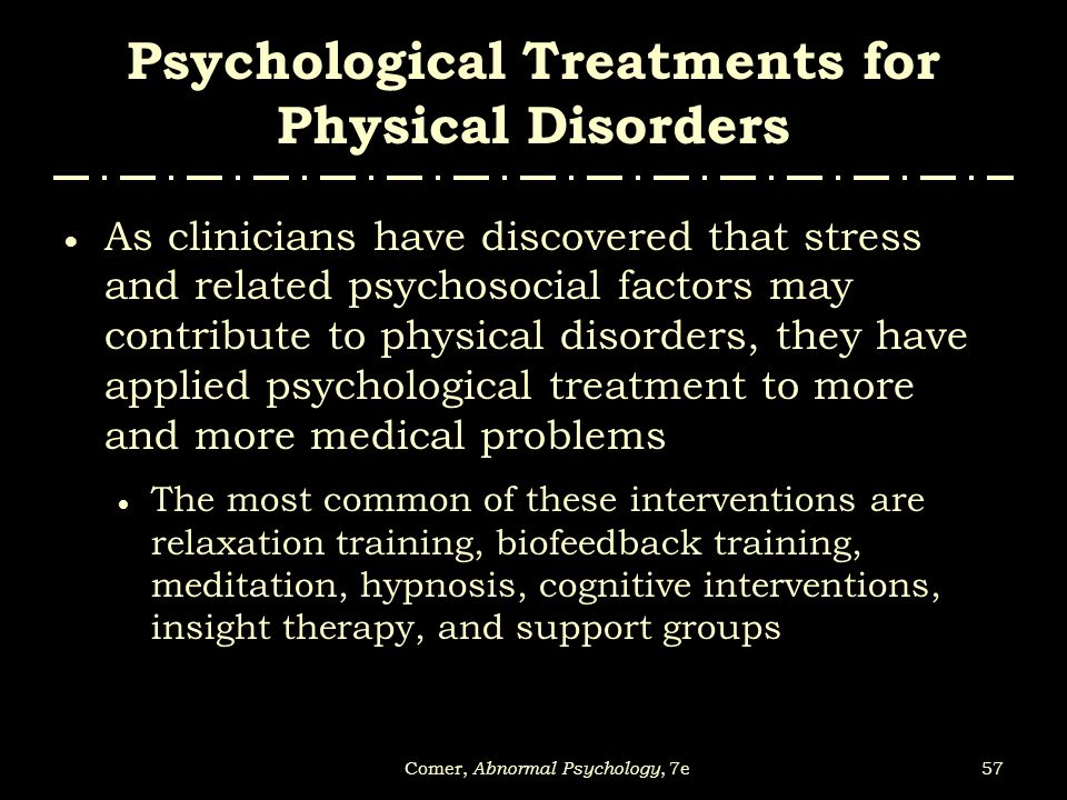 abnormal psychology and therapy physical illnesses This means that many people who have a mental illness, and are treated, recover  well  it can involve psychological therapy, medication, and various supports in  the  healthy eating, getting plenty of sleep, and regular physical activity are all   muscles and cause involuntary movements and abnormal body postures.