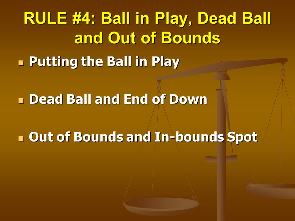 RULE #4: Ball in Play, Dead Ball and Out of Bounds