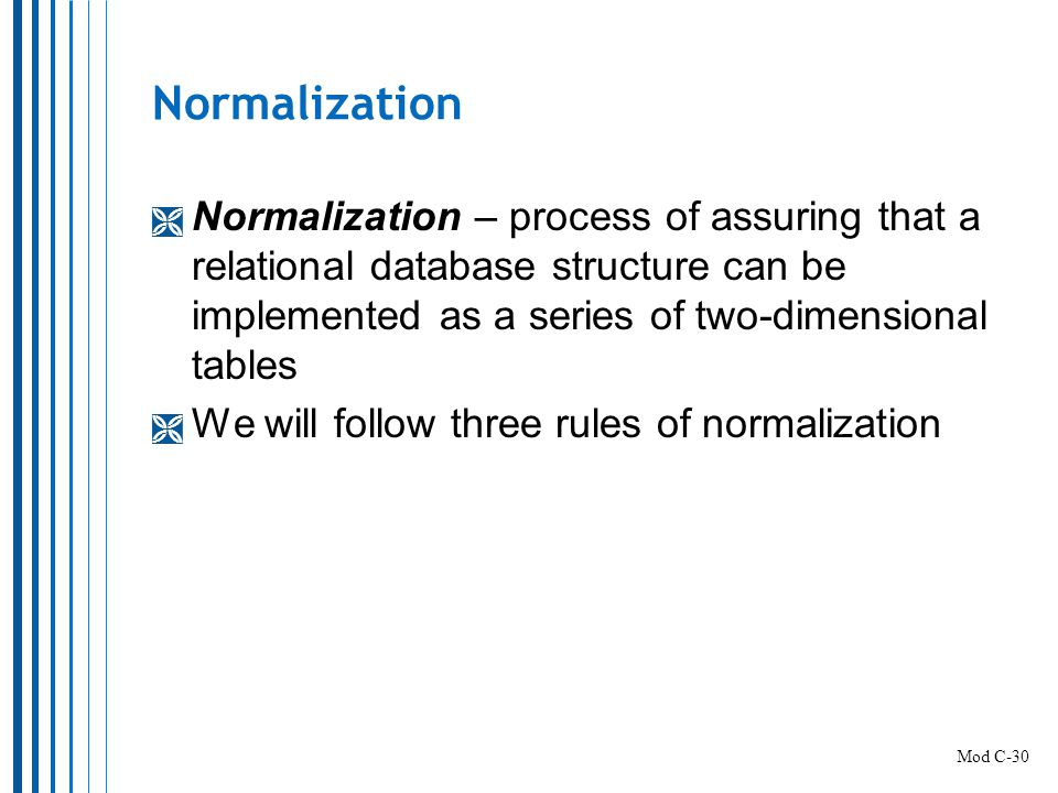Normalization Normalization – process of assuring that a relational database structure can be implemented as a series of two-dimensional tables.
