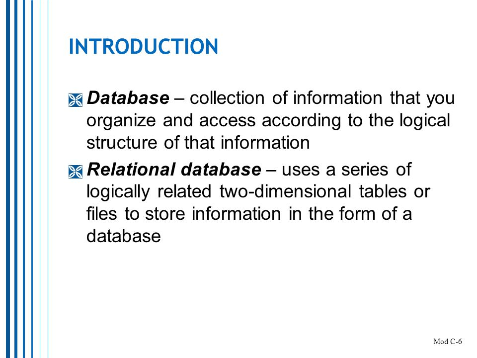 INTRODUCTION Database – collection of information that you organize and access according to the logical structure of that information.