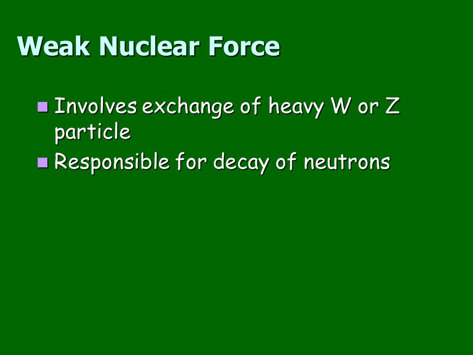 Weak Nuclear Force Involves exchange of heavy W or Z particle